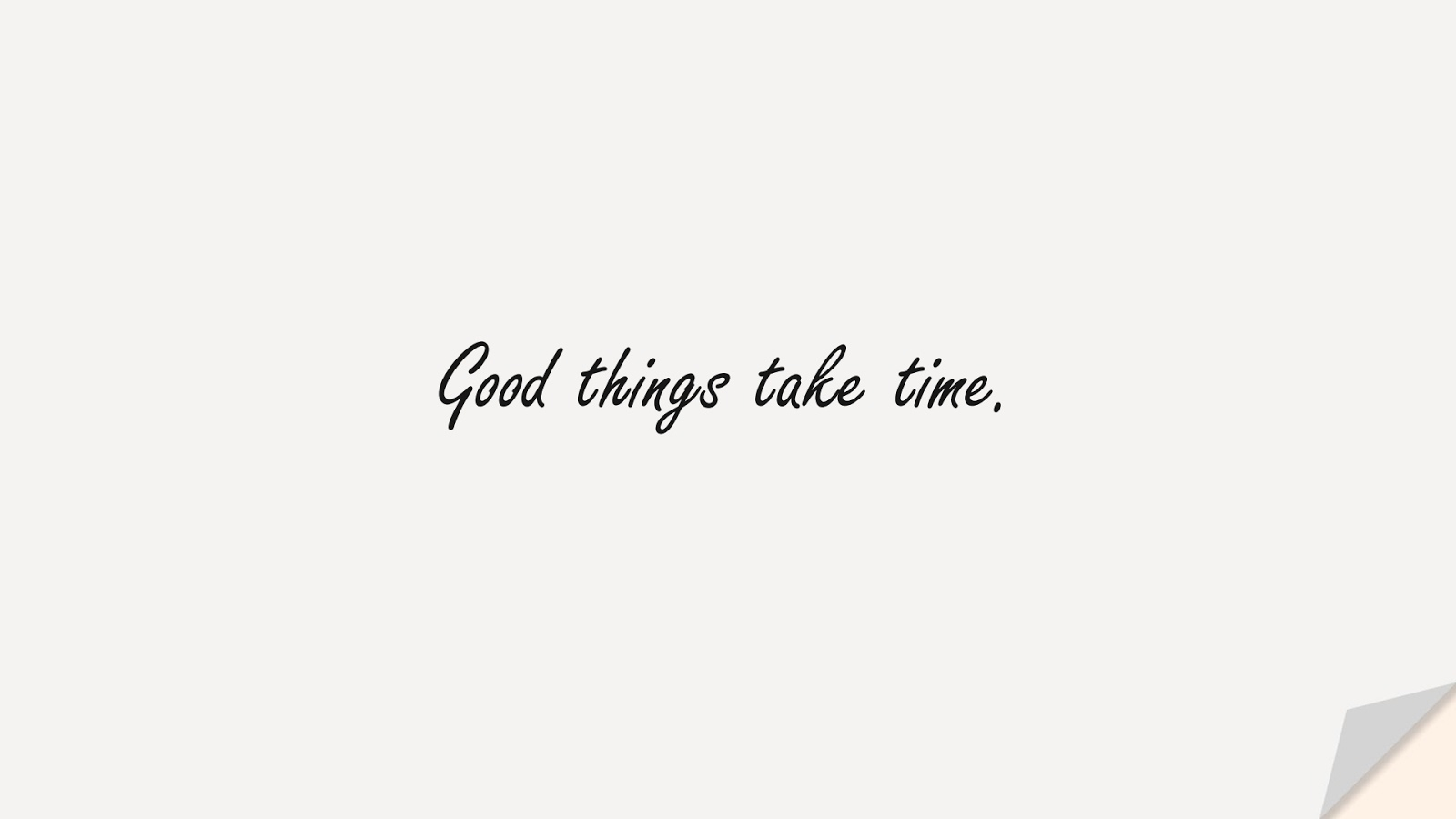 Good things take time.FALSE