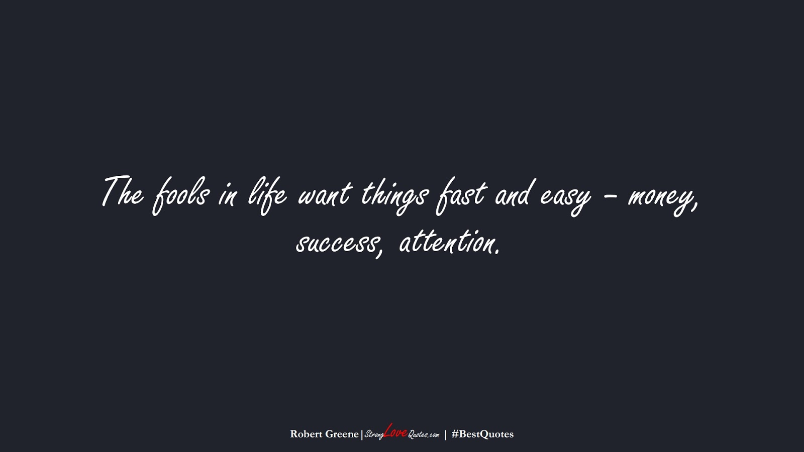 The fools in life want things fast and easy – money, success, attention. (Robert Greene);  #BestQuotes