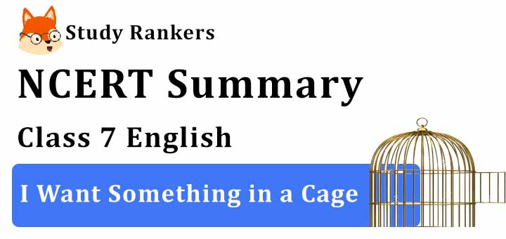 Chapter 6 I Want Something in a Cage Class 7 English Summary