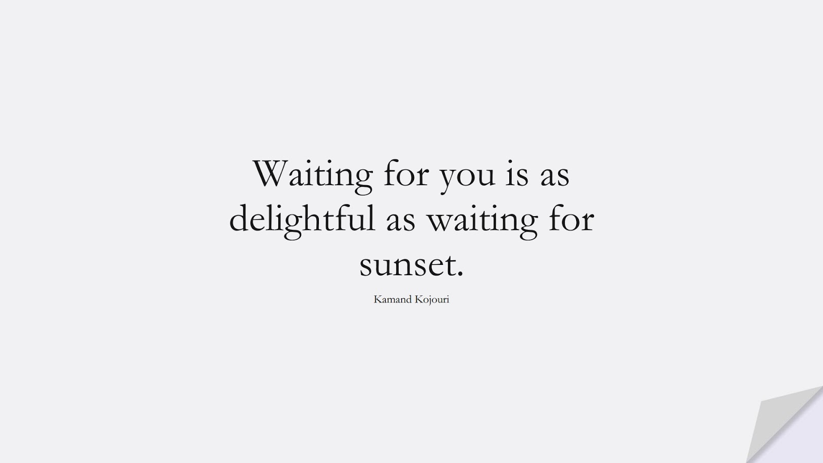 Waiting for you is as delightful as waiting for sunset. (Kamand Kojouri);  #LoveQuotes