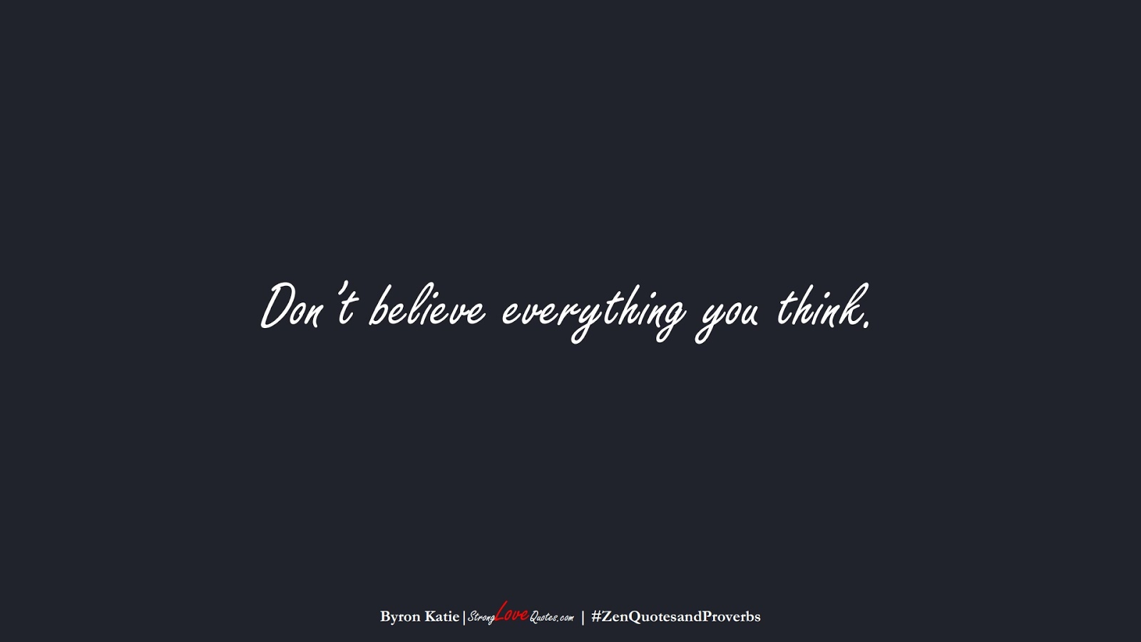 Don't believe everything you think. (Byron Katie);  #ZenQuotesandProverbs