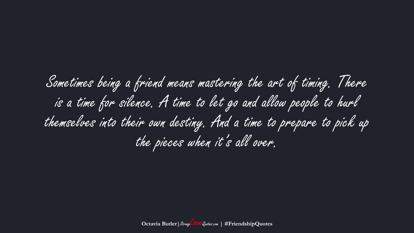 Sometimes being a friend means mastering the art of timing. There is a time for silence. A time to let go and allow people to hurl themselves into their own destiny. And a time to prepare to pick up the pieces when it's all over. (Octavia Butler);  #FriendshipQuotes