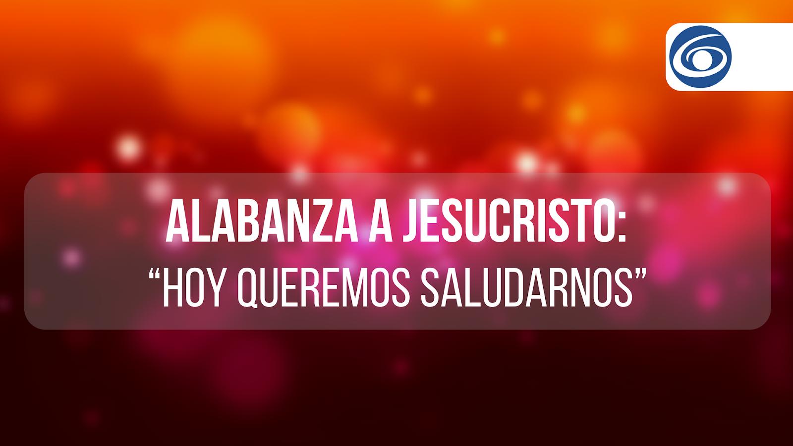 """Alabanza A Jesucristo: """"Hoy queremos saludarnos"""""""