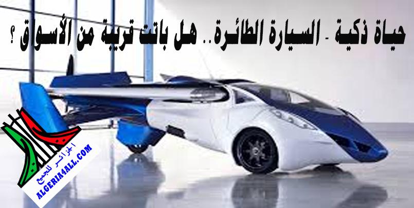 حياة ذكية - السيارة الطائرة.. هل باتت قريبة من الأسواق ؟