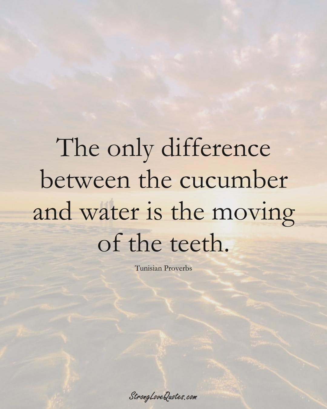 The only difference between the cucumber and water is the moving of the teeth. (Tunisian Sayings);  #AfricanSayings