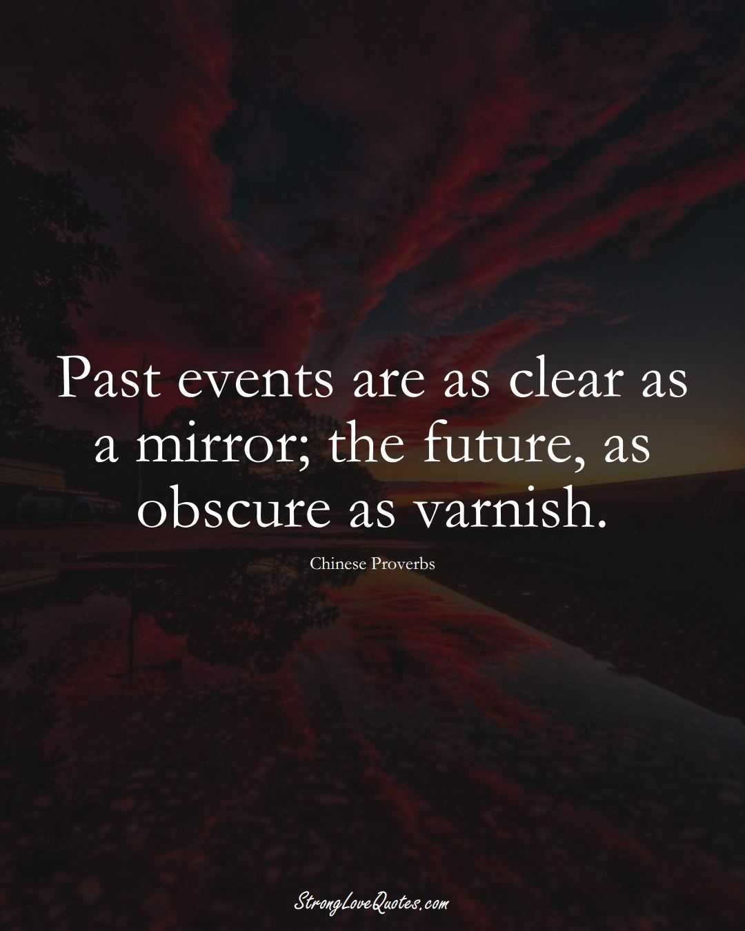 Past events are as clear as a mirror; the future, as obscure as varnish. (Chinese Sayings);  #AsianSayings