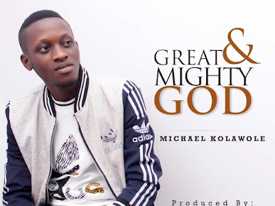 [Gospel Music] Michael Kolawole - Great And Mighty God (G.M.G)