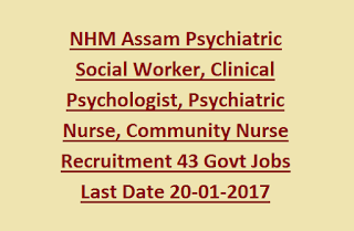 NHM Assam Psychiatric Social Worker, Clinical Psychologist, Psychiatric Nurse, Community Nurse Recruitment 43 Govt Jobs Last Date 20-01-2017