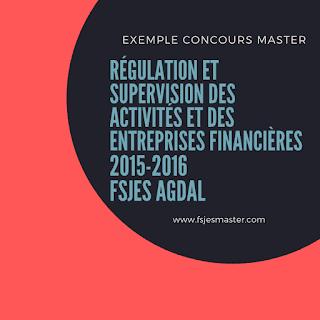 Exemple de Concours Master Régulation et Supervision des Activités et des Entreprises Financières 2015-2016 - Fsjes Agdal
