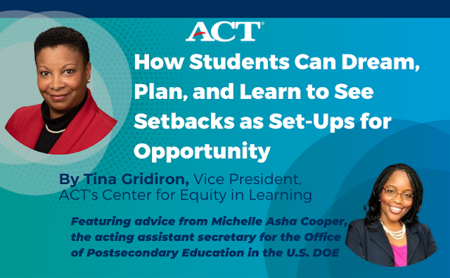 Blog title: How Students Can Dream, Plan, and Learn to See Setbacks as Set-Ups for Opportunity. By Tina Gridiron, vice President, ACT's Center for Equity in Learning. Featuring advice from Michelle Asha Cooper, acting assistant secretary for the Office of Postsecondary Education in the U.S. Department of Education.