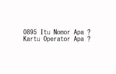 0895 Nomor Apa ? Kartu Operator Apa dan Nomor Daerah Mana ?