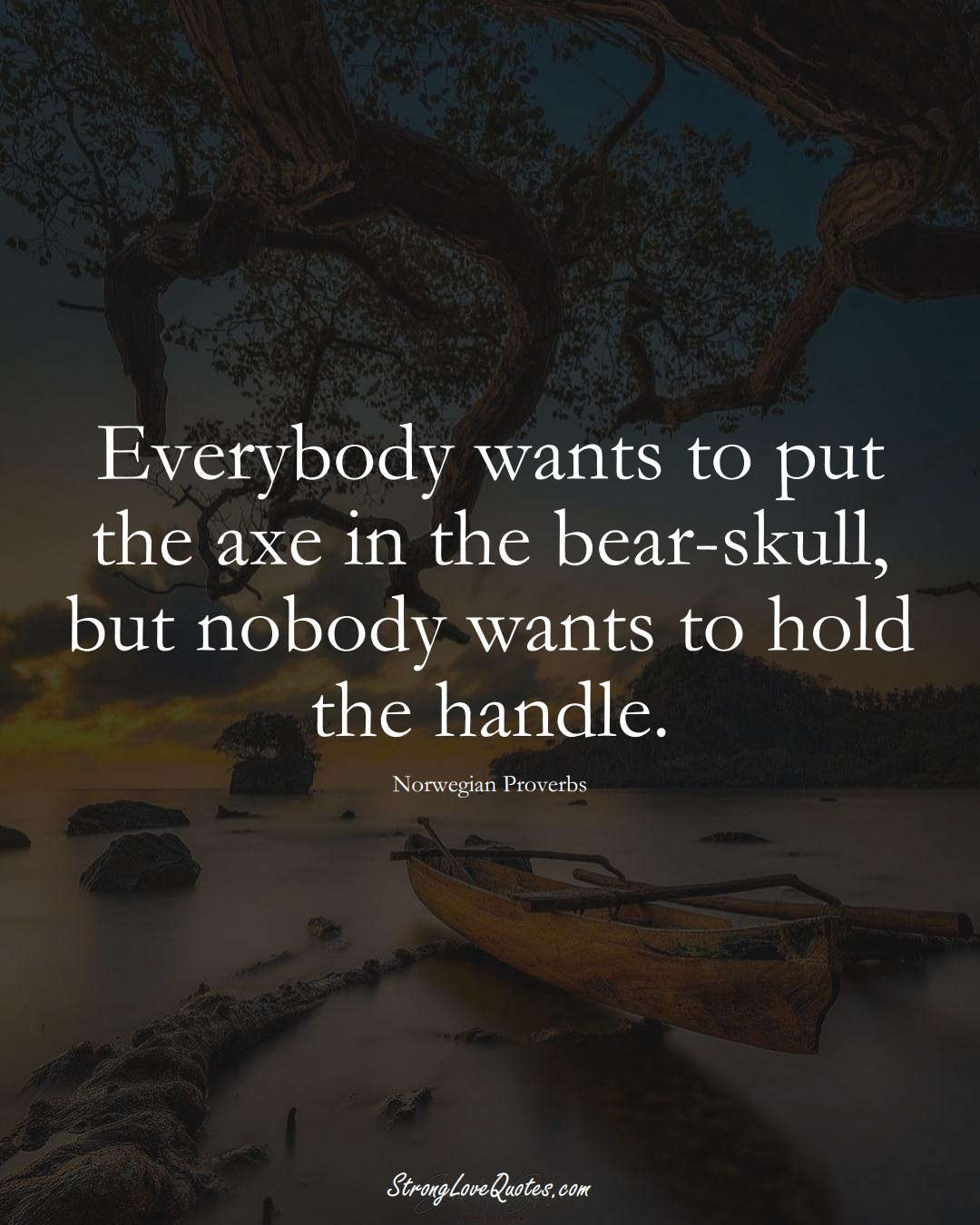 Everybody wants to put the axe in the bear-skull, but nobody wants to hold the handle. (Norwegian Sayings);  #EuropeanSayings