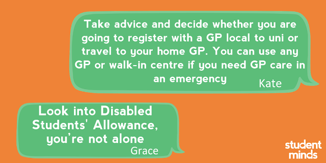 'Look into DSA, you're not alone' - Grace and 'Take advice and decide whether you are going to register with a GP local to uni or travel to your home GP. You can use any GP or walk-in centre if you need GP care in an emergency' - Kate