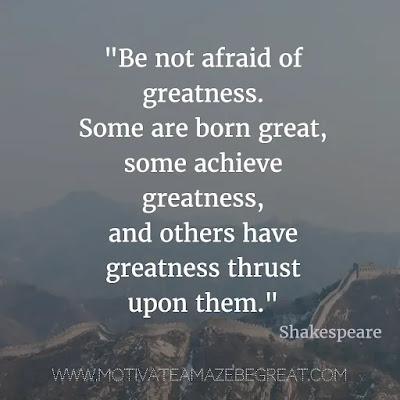 "40 Most Powerful Quotes and Famous Sayings In History: ""Be not afraid of greatness. Some are born great, some achieve greatness, and others have greatness thrust upon them."" - William Shakespeare"