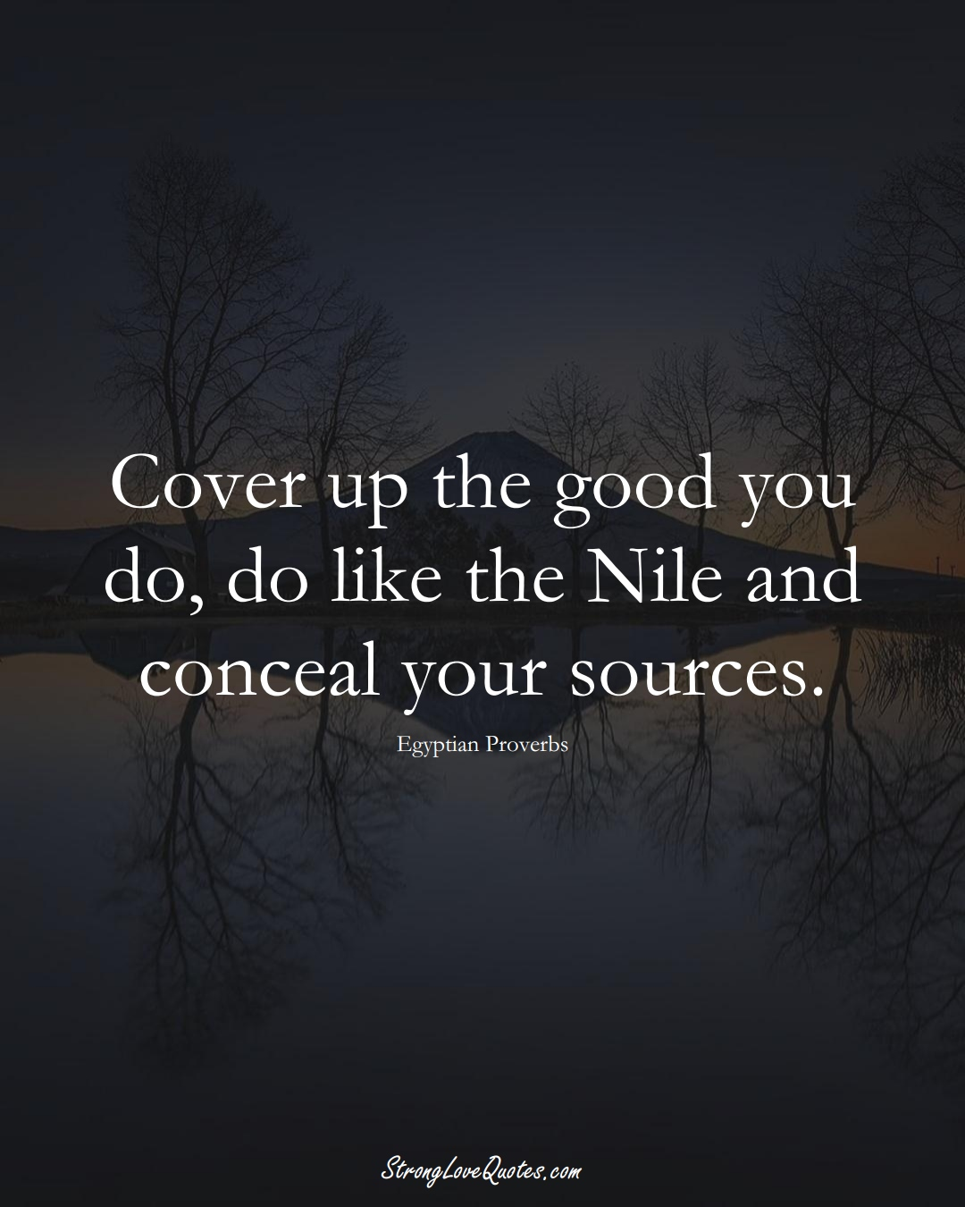 Cover up the good you do, do like the Nile and conceal your sources. (Egyptian Sayings);  #MiddleEasternSayings