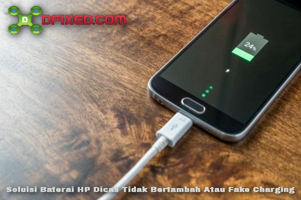 Solusi Baterai HP Dicas Tidak Bertambah Fake Charging