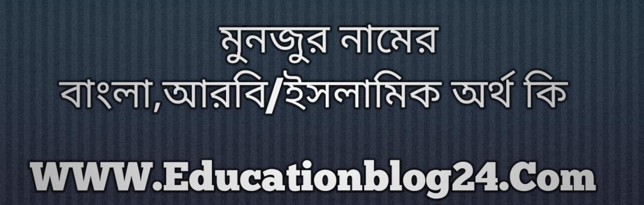 Monjur name meaning in Bengali, মনজুর নামের অর্থ কি, মনজুর নামের বাংলা অর্থ কি, মনজুর নামের ইসলামিক অর্থ কি, মনজুর কি ইসলামিক /আরবি নাম