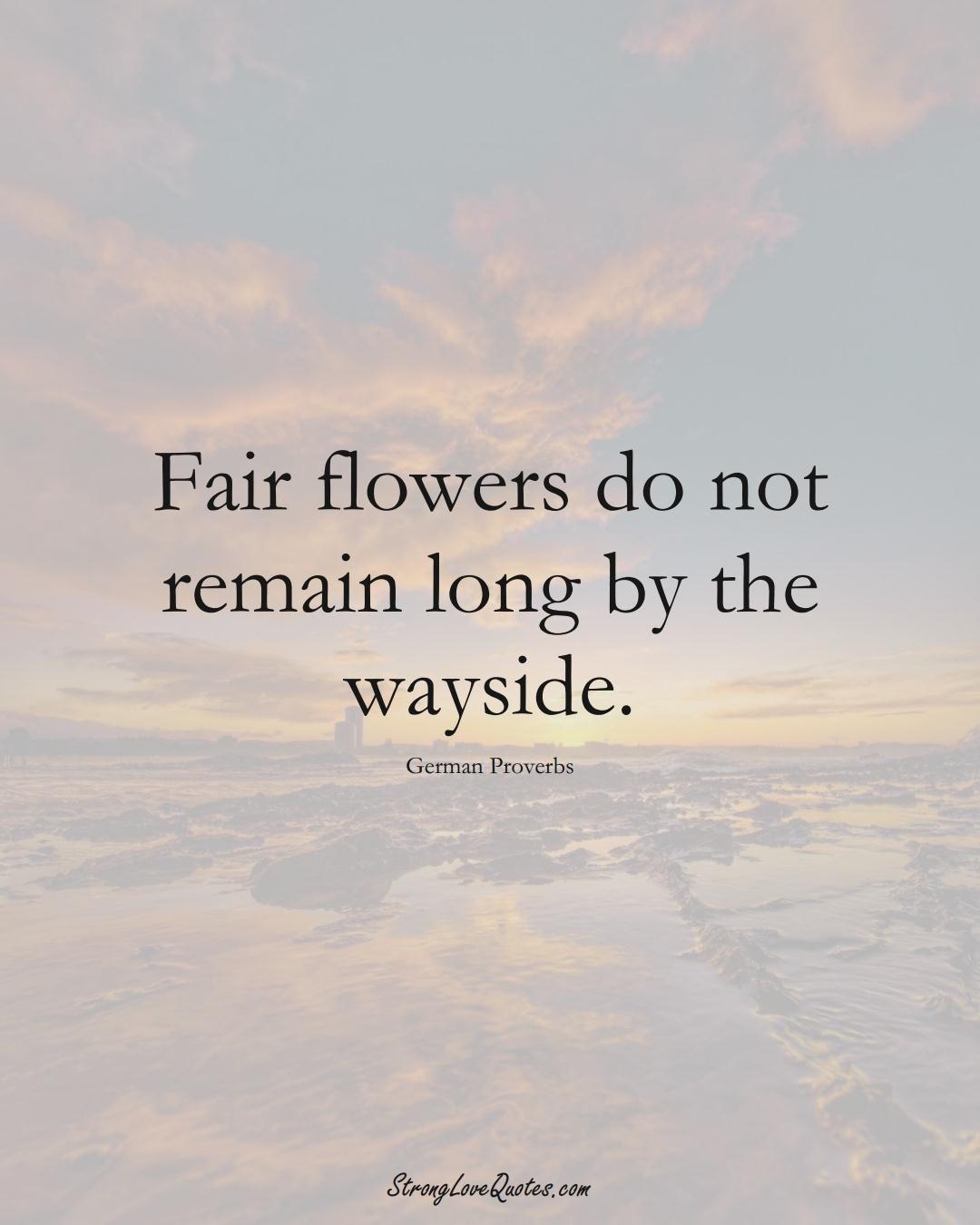 Fair flowers do not remain long by the wayside. (German Sayings);  #EuropeanSayings