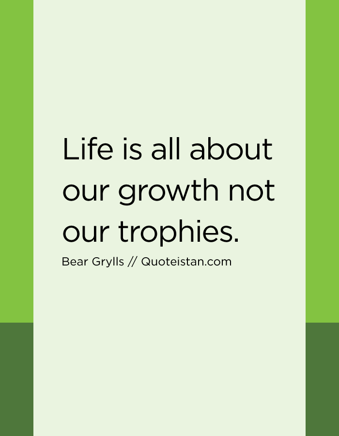 Life is all about our growth not our trophies.