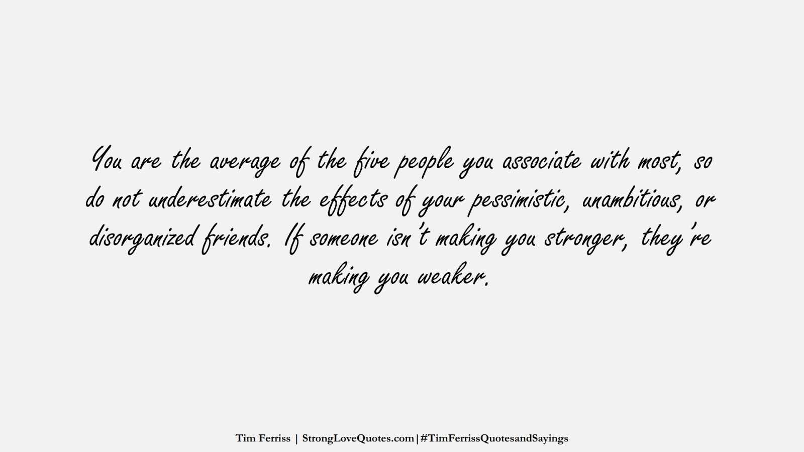 You are the average of the five people you associate with most, so do not underestimate the effects of your pessimistic, unambitious, or disorganized friends. If someone isn't making you stronger, they're making you weaker. (Tim Ferriss);  #TimFerrissQuotesandSayings