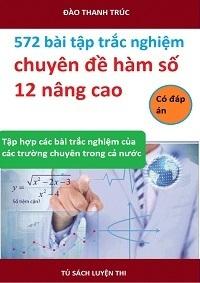 572 Bài Tập Trắc Nghiệm Chuyên Đề Hàm Số 12 Nâng Cao (Có Đáp Án) - Đào Thanh Trúc