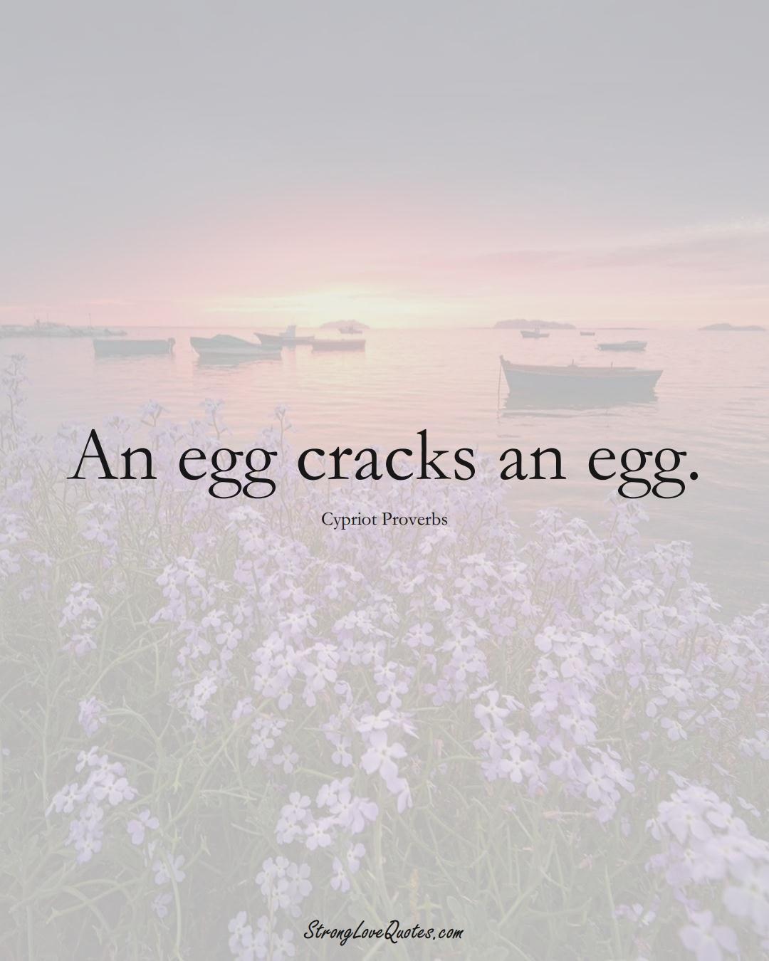 An egg cracks an egg. (Cypriot Sayings);  #MiddleEasternSayings