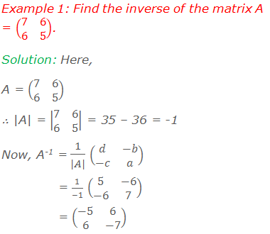 Example 1: Find the inverse of the matrix A = (■(7&6@6&5)). Solution: Here, A = (■(7&6@6&5)), ∴ |A| = |■(7&6@6&5)| = 35 – 36 = -1 Now, A-1 = 1/(|A|) (■(d&-b@-c&a))               = 1/(-1) (■(5&-6@-6&7))               = (■(-5&6@6&-7))