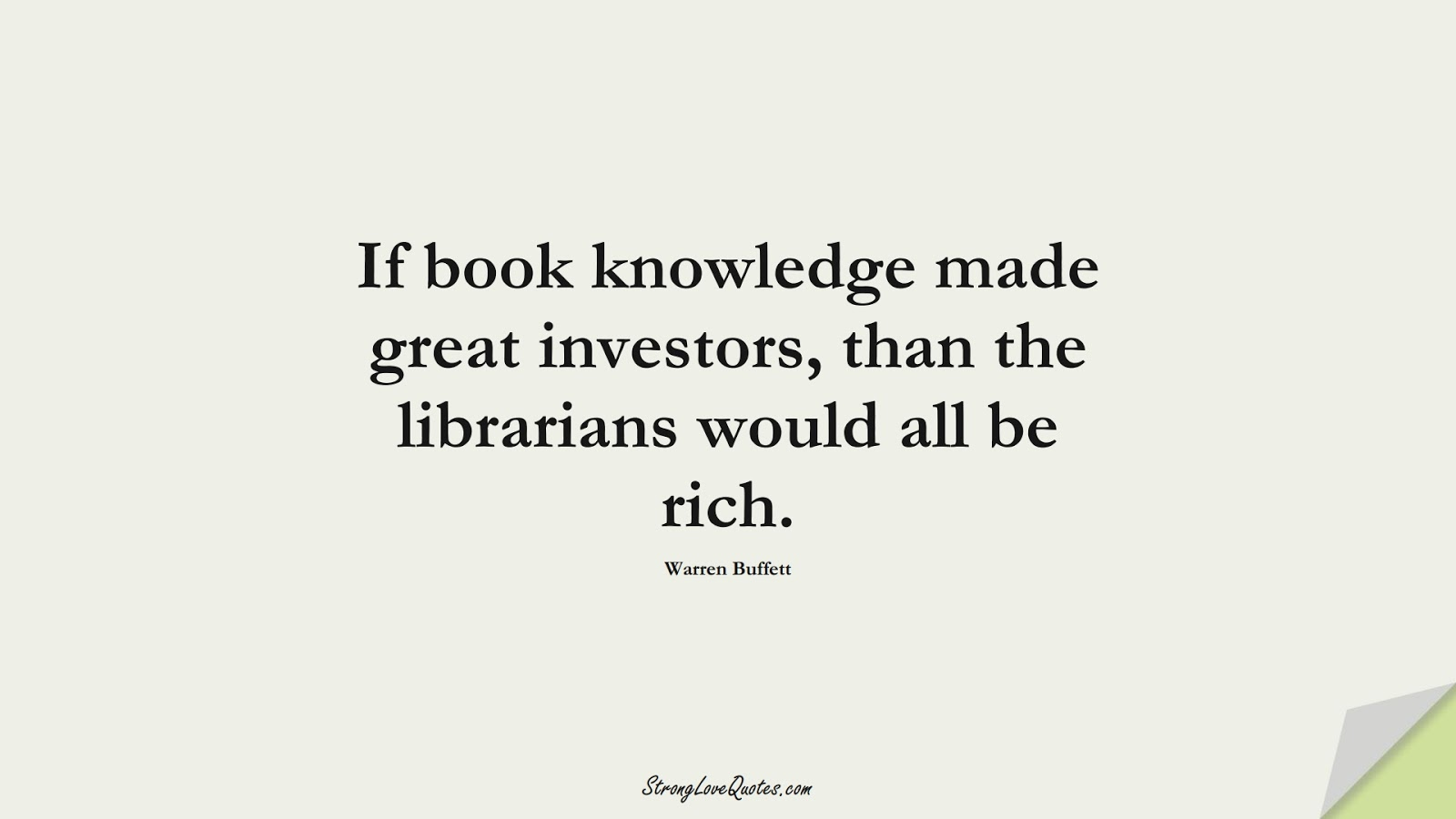 If book knowledge made great investors, than the librarians would all be rich. (Warren Buffett);  #KnowledgeQuotes