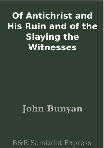 John Bunyan-Of Antichrist,And His Ruin And Of The Slaying The Witnesses-