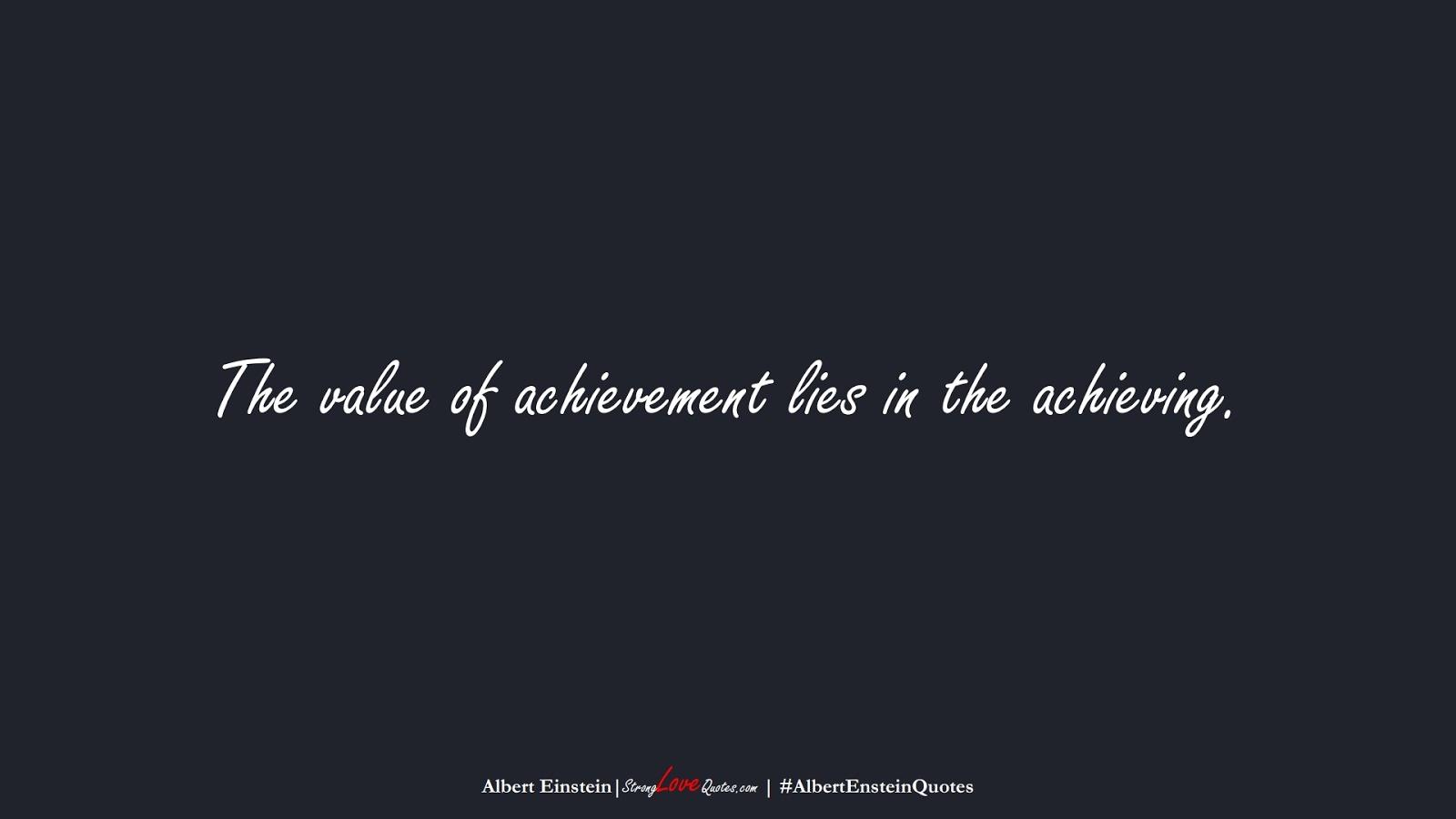 The value of achievement lies in the achieving. (Albert Einstein);  #AlbertEnsteinQuotes