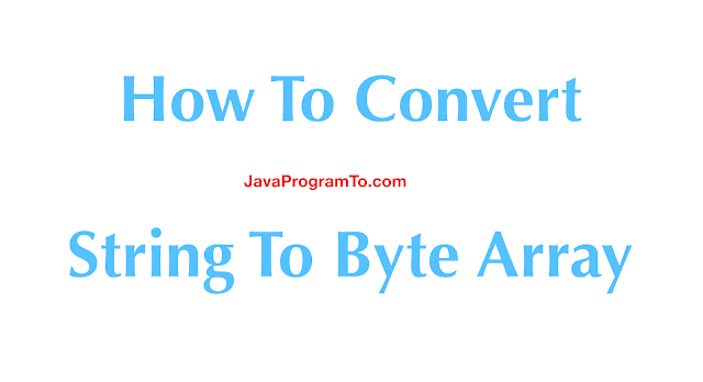 How To Convert String To Byte Array and Vice Versa In Java 8