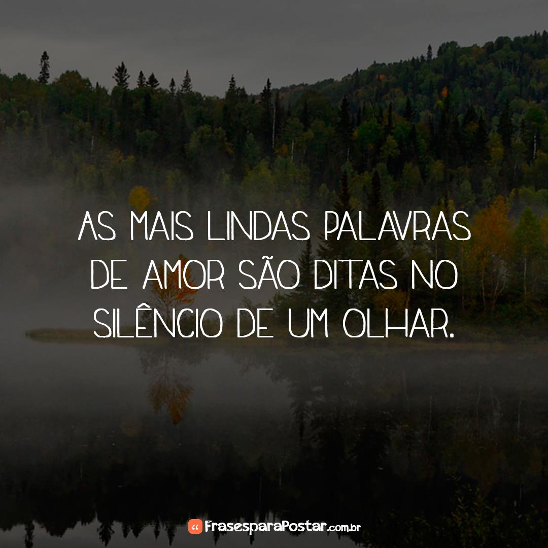 As mais lindas palavras de amor são ditas no silêncio de um olhar.