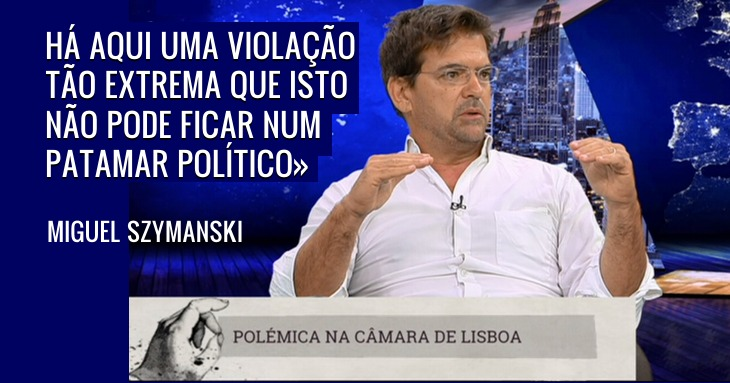 Miguel Szymanski: «Desculpas não chegam» Polémica Câmara de Lisboa