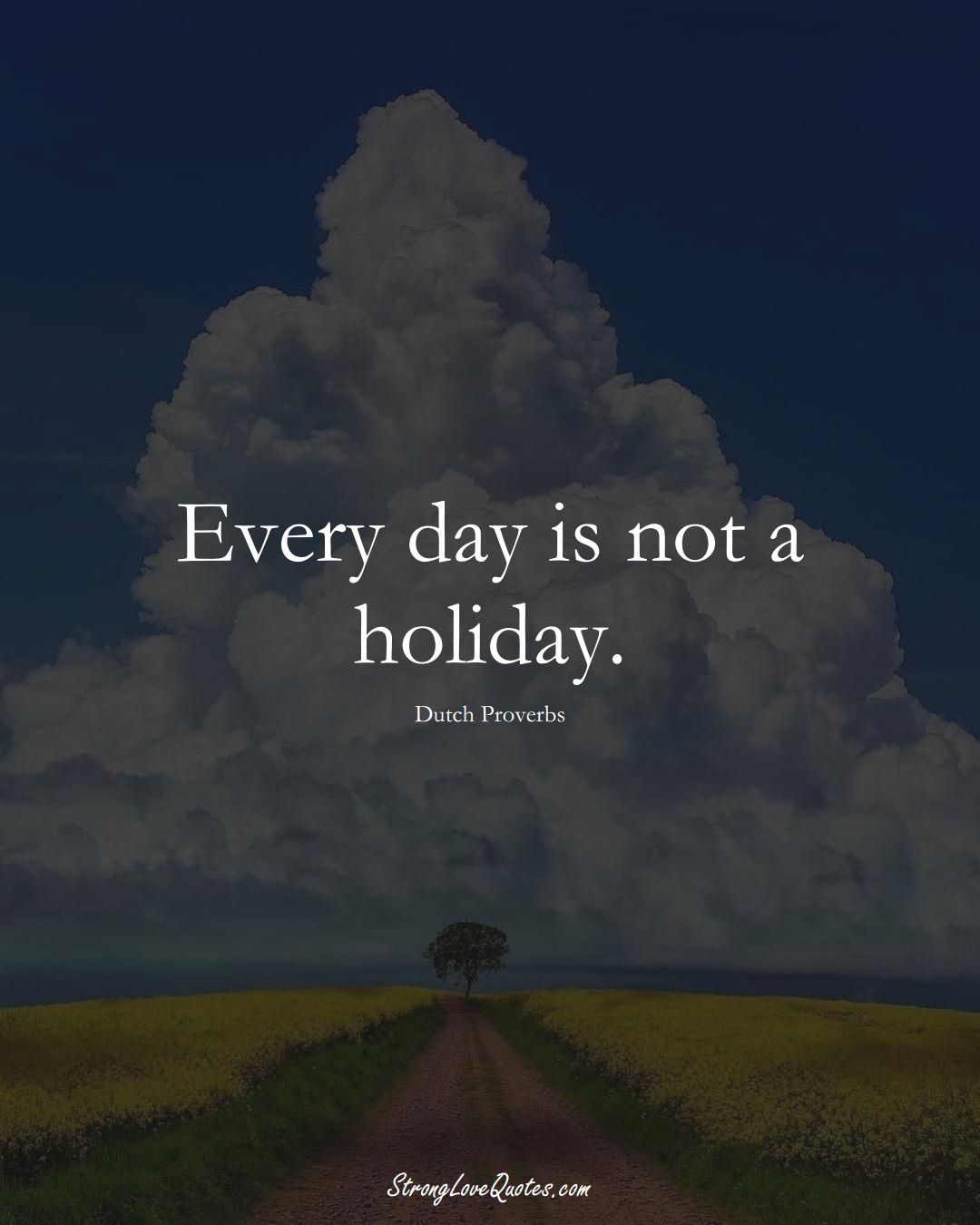 Every day is not a holiday. (Dutch Sayings);  #EuropeanSayings