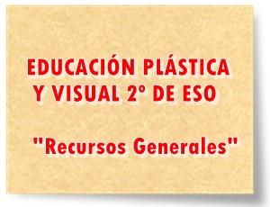 EDUCACIÓN PLÁSTICA Y VISUAL DE 2º DE ESO Recursos Generales