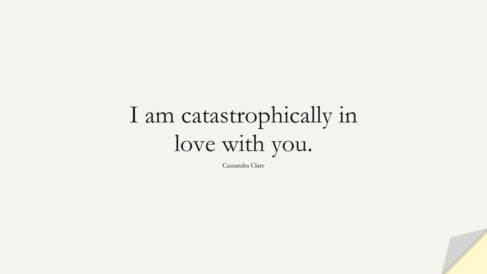 I am catastrophically in love with you. (Cassandra Clare);  #LoveQuotes