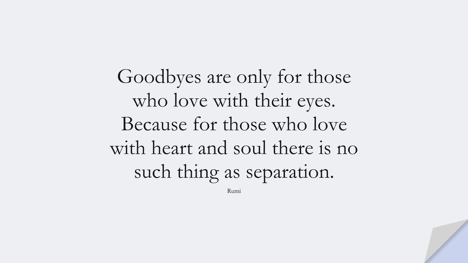 Goodbyes are only for those who love with their eyes. Because for those who love with heart and soul there is no such thing as separation. (Rumi);  #RumiQuotes