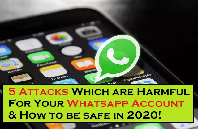 5 Attacks Which are Harmful For Your Whatsapp Account & How to be safe in 2020!