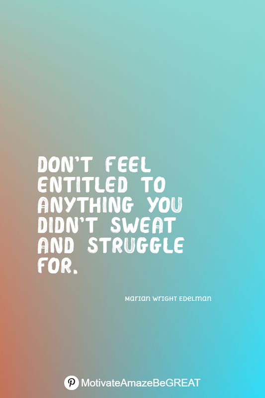 "Inspirational Quotes About Life And Struggles: ""Don't feel entitled to anything you didn't sweat and struggle for."" - Marian Wright Edelman"