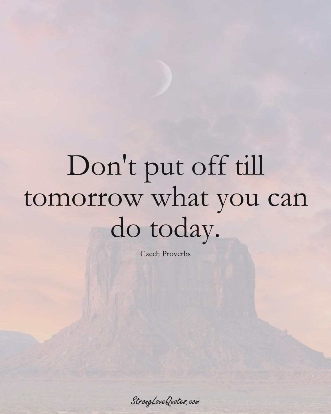 Don't put off till tomorrow what you can do today. (Czech Sayings);  #EuropeanSayings