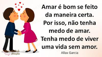 Amar é bom se feito da maneira certa. Por isso, não tenha medo de amar. Tenha medo de viver uma vida sem amor. Allax Garcia