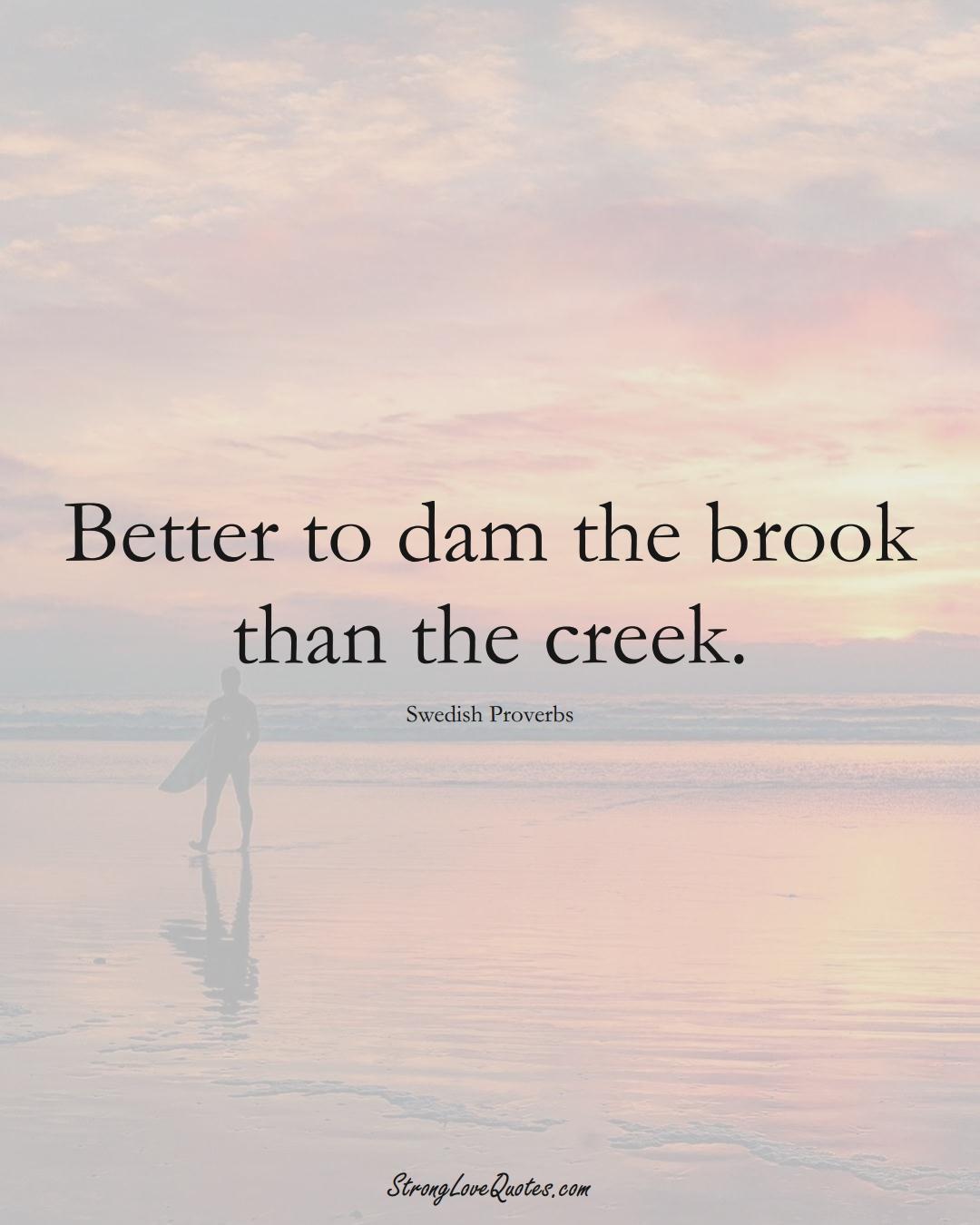 Better to dam the brook than the creek. (Swedish Sayings);  #EuropeanSayings