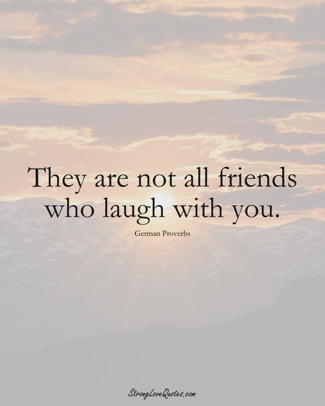 They are not all friends who laugh with you. (German Sayings);  #EuropeanSayings
