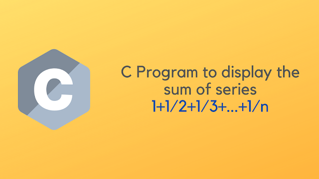C Program to display the sum of harmonic series 1+1/2+1/3+...+1/n