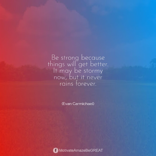"""Positive Mindset Quotes And Motivational Words For Bad Times:  """"Be strong because things will get better. It may be stormy now, but it never rains forever."""" - Evan Carmichael"""