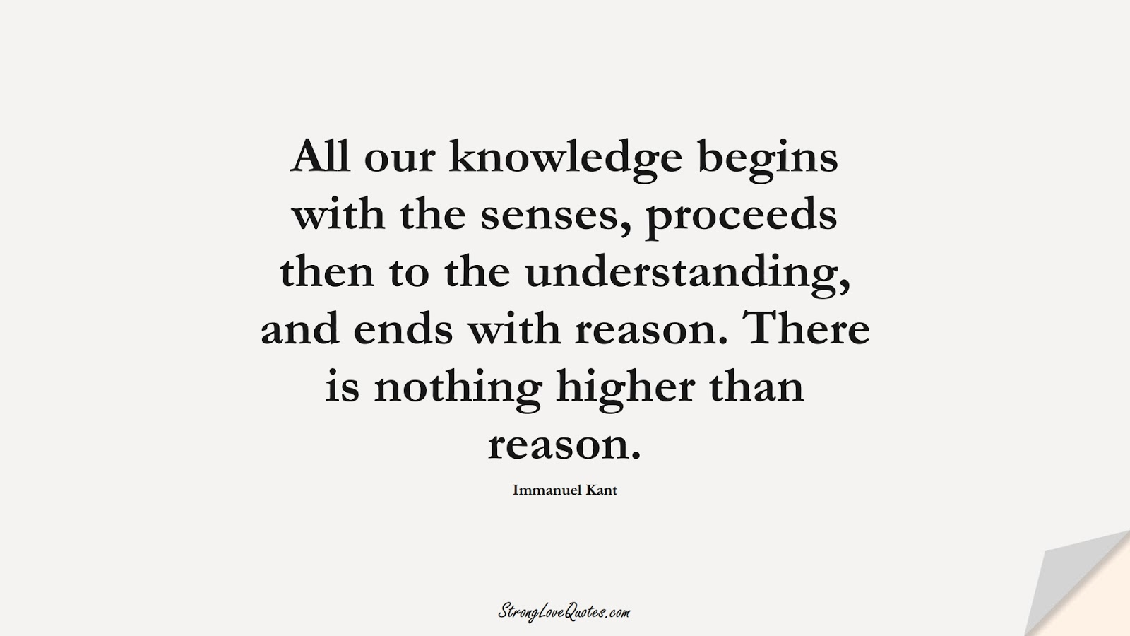 All our knowledge begins with the senses, proceeds then to the understanding, and ends with reason. There is nothing higher than reason. (Immanuel Kant);  #KnowledgeQuotes