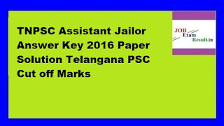 TNPSC Assistant Jailor Answer Key 2016 Paper Solution Telangana PSC Cut off Marks