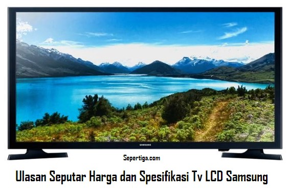 Ulasan Seputar Harga dan Spesifikasi Tv LCD Samsung