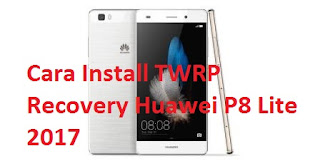 Cara Install TWRP Recovery Huawei P8 Lite 2017
