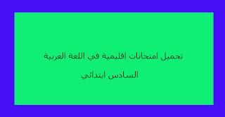 تحميل امتحانات اقليمية في اللغة العربية السادس ابتدائي